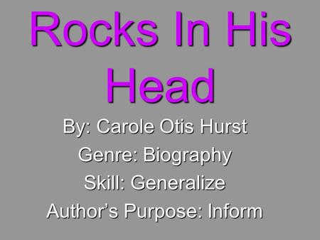 Rocks In His Head By: Carole Otis Hurst Genre: Biography Skill: Generalize Author's Purpose: Inform.