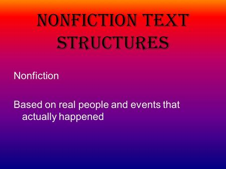 Nonfiction Text Structures Nonfiction Based on real people and events that actually happened.