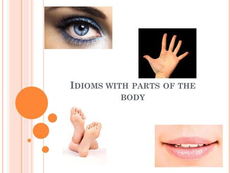 I DIOMS WITH PARTS OF THE BODY. IDIOM Definition of idiom: An expression that cannot be understood from the meanings of its separate words. A term or.