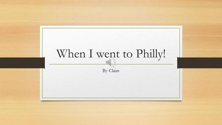 When I went to Philly! By Claire When we went the ride took for ever! When we got there we ate food it was sallied chicken and a biscuit for dessert.