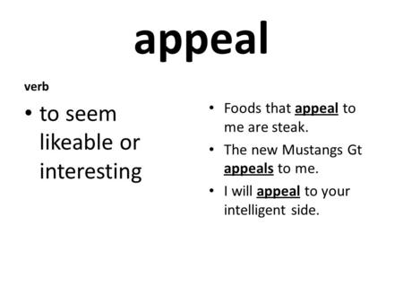 Appeal verb to seem likeable or interesting Foods that appeal to me are steak. The new Mustangs Gt appeals to me. I will appeal to your intelligent side.