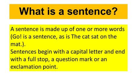 What is a sentence? A sentence is made up of one or more words (Go! is a sentence, as is The cat sat on the mat.). Sentences begin with a capital letter.
