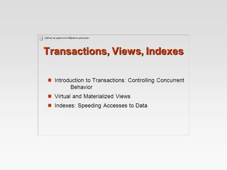Transactions, Views, Indexes Introduction to Transactions: Controlling Concurrent Behavior Virtual and Materialized Views Indexes: Speeding Accesses to.