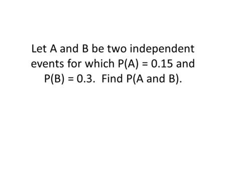 Let A and B be two independent events for which P(A) = 0.15 and P(B) = 0.3. Find P(A and B).