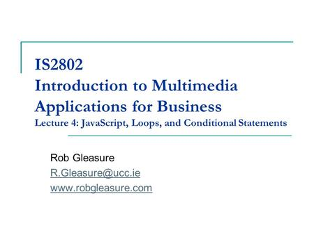 IS2802 Introduction to Multimedia Applications for Business Lecture 4: JavaScript, Loops, and Conditional Statements Rob Gleasure