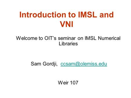 Introduction to IMSL and VNI Welcome to OIT's seminar on IMSL Numerical Libraries Sam Gordji, Weir 107.