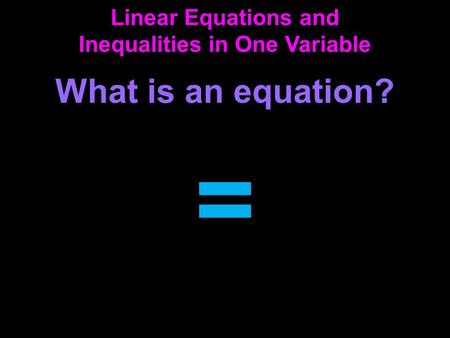 Linear Equations and Inequalities in One Variable What is an equation? =