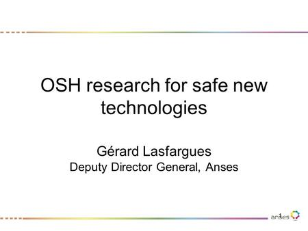 OSH research for safe new technologies Gérard Lasfargues Deputy Director General, Anses 1.
