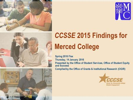 CCSSE 2015 Findings for Merced College Spring 2016 Flex Thursday, 14 January 2016 Presented by the Office of Student Services, Office of Student Equity.
