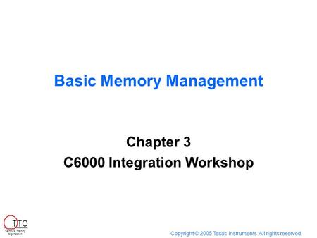 Basic Memory Management Chapter 3 C6000 Integration Workshop Copyright © 2005 Texas Instruments. All rights reserved. Technical Training Organization T.