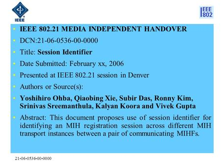 21-06-0536-00-0000 IEEE 802.21 MEDIA INDEPENDENT HANDOVER DCN:21-06-0536-00-0000 Title: Session Identifier Date Submitted: February xx, 2006 Presented.