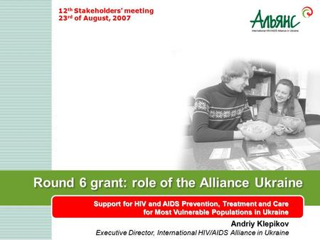 Round 6 grant: role of the Alliance Ukraine Support for HIV and AIDS Prevention, Treatment and Care for Most Vulnerable Populations in Ukraine 12 th Stakeholders'