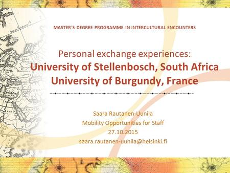 MASTER´S DEGREE PROGRAMME IN INTERCULTURAL ENCOUNTERS Personal exchange experiences: University of Stellenbosch, South Africa University of Burgundy, France.