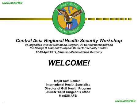1 UNCLASSIFIED Central Asia Regional Health Security Workshop Co-organized with the Command Surgeon, US Central Command and the George C. Marshall European.