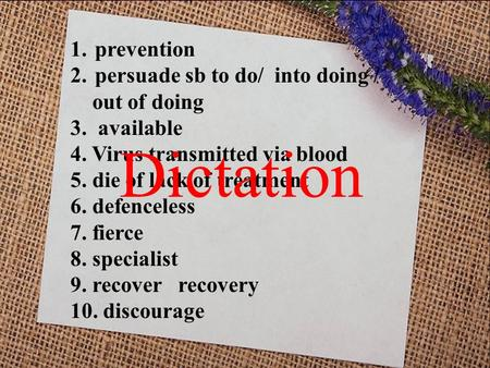 1.prevention 2.persuade sb to do/ into doing / out of doing 3. available 4. Virus transmitted via blood 5. die of lack of treatment 6. defenceless 7. fierce.