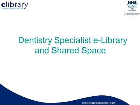 Delivering Knowledge for Health Dentistry Specialist e-Library and Shared Space.