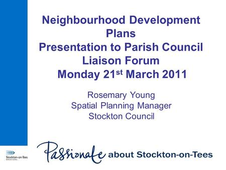 Neighbourhood Development Plans Presentation to Parish Council Liaison Forum Monday 21 st March 2011 Rosemary Young Spatial Planning Manager Stockton Council.