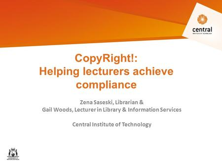 CopyRight!: Helping lecturers achieve compliance Zena Saseski, Librarian & Gail Woods, Lecturer in Library & Information Services Central Institute of.