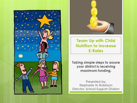 Team Up with Child Nutrition to increase E-Rates Taking simple steps to assure your district is receiving maximum funding. Presented by: Stephanie N. Robinson.
