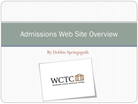By Debbie Springsguth Admissions Web Site Overview.