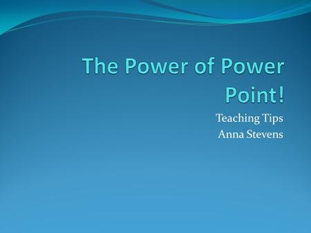 Teaching Tips Anna Stevens. Background Everyday my cooperating teacher and I began our class with an agenda on the power point along with an image or.