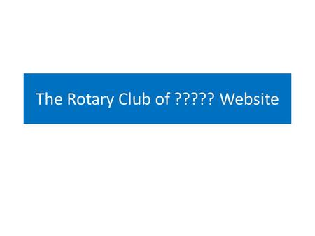 The Rotary Club of ????? Website. The Web site The short address is  This redirects to