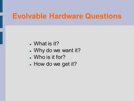 Evolvable Hardware Questions What is it? Why do we want it? Who is it for? How do we get it?