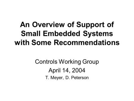 An Overview of Support of Small Embedded Systems with Some Recommendations Controls Working Group April 14, 2004 T. Meyer, D. Peterson.