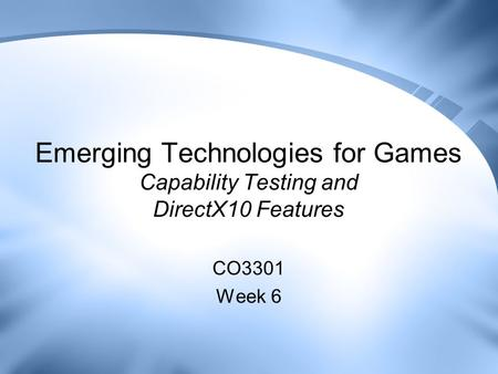 Emerging Technologies for Games Capability Testing and DirectX10 Features CO3301 Week 6.