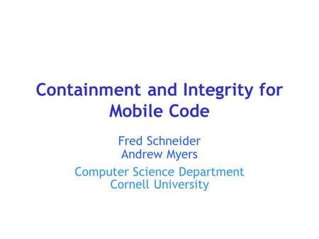 Containment and Integrity for Mobile Code Fred Schneider Andrew Myers Computer Science Department Cornell University.