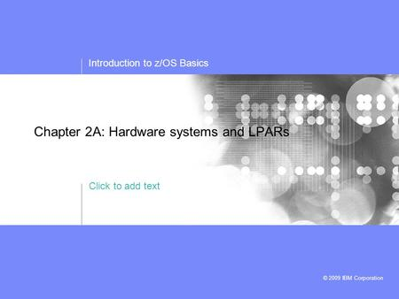 Click to add text Introduction to z/OS Basics © 2009 IBM Corporation Chapter 2A: Hardware systems and LPARs.
