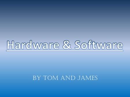 By Tom and James. Hardware is a physical part of the system that you can pick up and move. There are two types of hardware, external and internal. External.