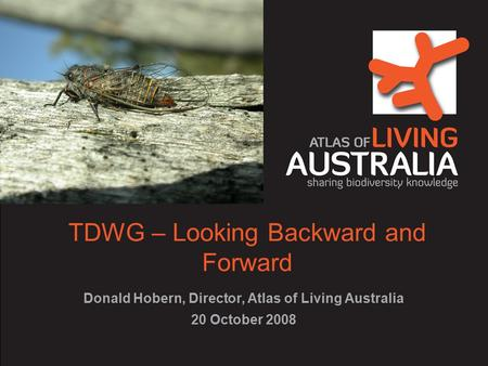 TDWG – Looking Backward and Forward Donald Hobern, Director, Atlas of Living Australia 20 October 2008.