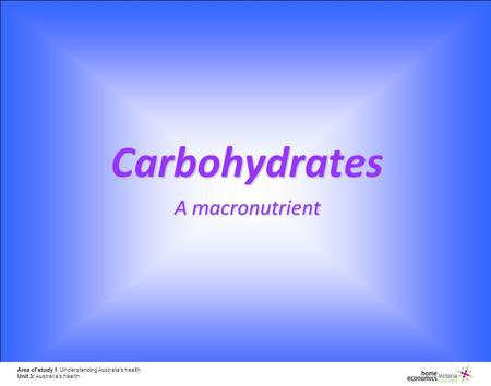 Area of study 1: Understanding Australia's health Unit 3: Australia's health Carbohydrates A macronutrient.
