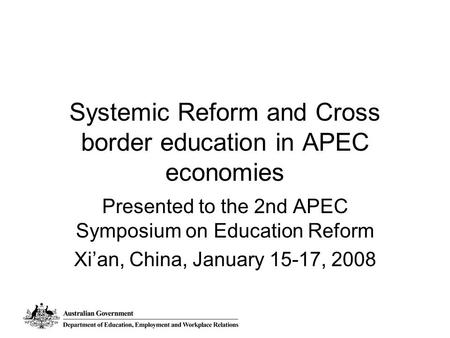 Systemic Reform and Cross border education in APEC economies Presented to the 2nd APEC Symposium on Education Reform Xi'an, China, January 15-17, 2008.