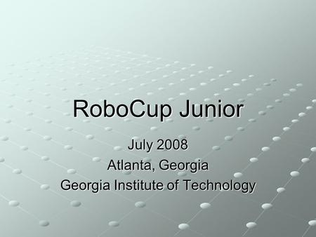 RoboCup Junior July 2008 Atlanta, Georgia Georgia Institute of Technology.
