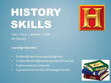 HISTORY SKILLS Year 7 Term 1, Module 1 - TIME Mr Flannery Learning Objectives To identify key terms describing time. To describe the difference between.