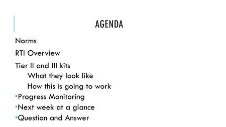 AGENDA Norms RTI Overview Tier II and III kits What they look like How this is going to work  Progress Monitoring  Next week at a glance  Question and.