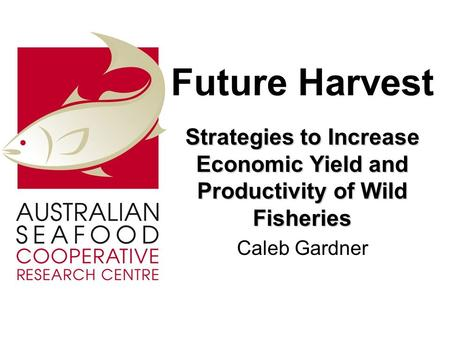 Future Harvest Strategies to Increase Economic Yield and Productivity of Wild Fisheries Caleb Gardner.