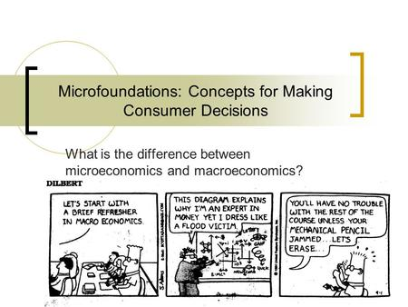 Microfoundations: Concepts for Making Consumer Decisions What is the difference between microeconomics and macroeconomics?