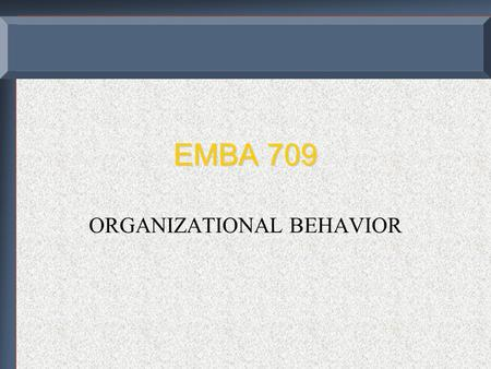 EMBA 709 ORGANIZATIONAL BEHAVIOR. COURSE OBJECTIVES  A cognitive understanding of behavior in different contexts and  An ability to undertake those.