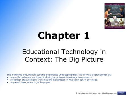 Chapter 1 Educational Technology in Context: The Big Picture © 2010 Pearson Education, Inc. All rights reserved. This multimedia product and its contents.