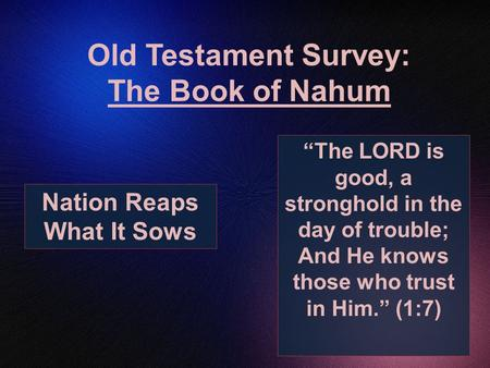 "Old Testament Survey: The Book of Nahum ""The LORD is good, a stronghold in the day of trouble; And He knows those who trust in Him."" (1:7) Nation Reaps."