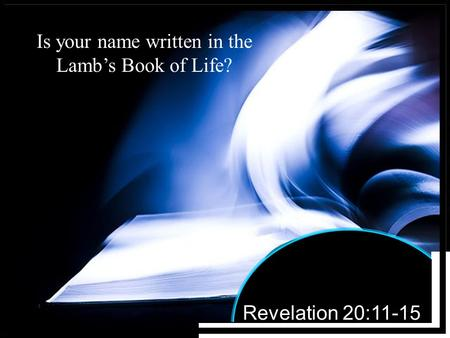 Revelation 20:11-15 Is your name written in the Lamb's Book of Life?