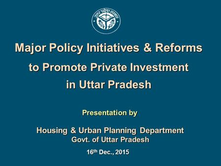Presentation by Housing & Urban Planning Department Govt. of Uttar Pradesh 16 th Dec., 2015 Major Policy Initiatives & Reforms to Promote Private Investment.