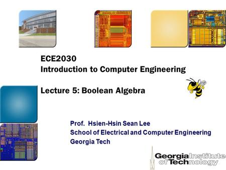 ECE2030 Introduction to Computer Engineering Lecture 5: Boolean Algebra Prof. Hsien-Hsin Sean Lee School of Electrical and Computer Engineering Georgia.