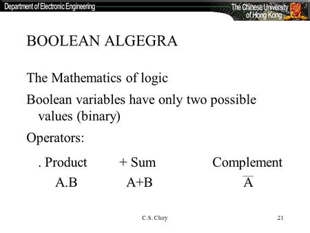 C.S. Choy21 BOOLEAN ALGEGRA The Mathematics of logic Boolean variables have only two possible values (binary) Operators:. Product+ SumComplement A.B A+B.