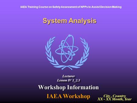 IAEA Training Course on Safety Assessment of NPPs to Assist Decision Making System Analysis Workshop Information IAEA Workshop City, Country XX - XX Month,