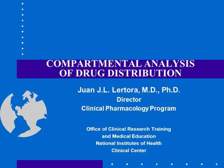 COMPARTMENTAL ANALYSIS OF DRUG DISTRIBUTION Juan J.L. Lertora, M.D., Ph.D. Director Clinical Pharmacology Program Office of Clinical Research Training.