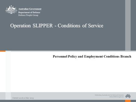 Correct as at 21 May 2013 Operation SLIPPER - Conditions of Service Personnel Policy and Employment Conditions Branch.